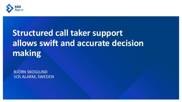 BJÖRN SKOGLUND SOS ALARM, SWEDEN Structured call taker support allows swift and accurate decision making