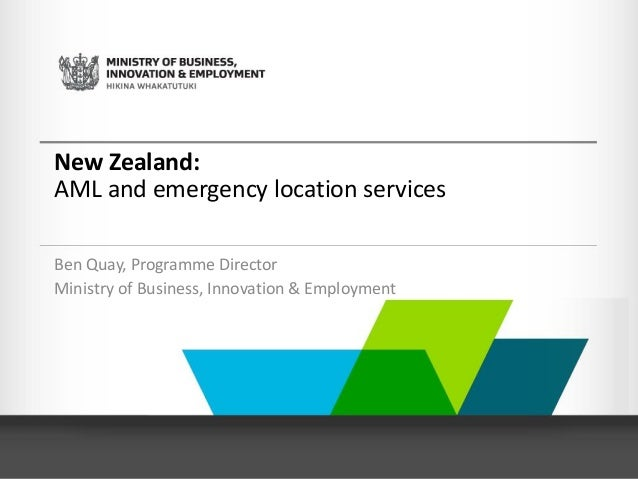 New Zealand: AML and emergency location services Ben Quay, Programme Director Ministry of Business, Innovation & Employment