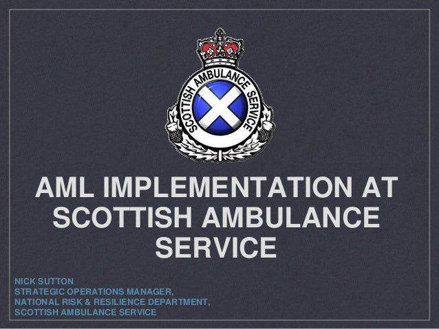 AML IMPLEMENTATION AT SCOTTISH AMBULANCE SERVICE NICK SUTTON STRATEGIC OPERATIONS MANAGER, NATIONAL RISK & RESILIENCE DEPA...