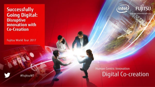 0 Copyright 2017 FUJITSU Successfully Going Digital: Disruptive innovation with Co-Creation Fujitsu World Tour 2017 #Fujit...