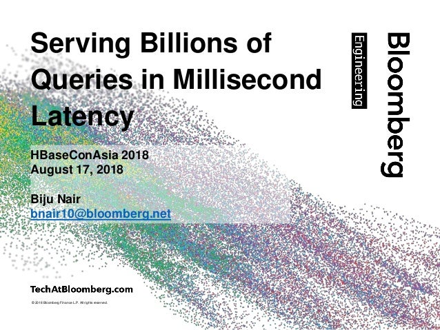 © 2018 Bloomberg Finance L.P. All rights reserved. Serving Billions of Queries in Millisecond Latency HBaseConAsia 2018 Au...