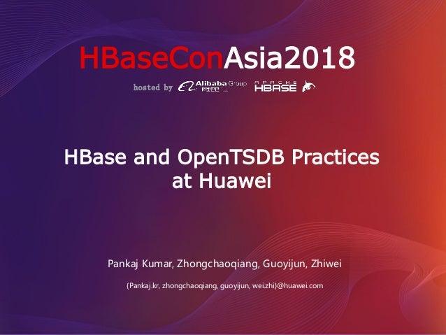 hosted by HBaseConAsia2018 HBase and OpenTSDB Practices at Huawei Pankaj Kumar, Zhongchaoqiang, Guoyijun, Zhiwei {Pankaj.k...