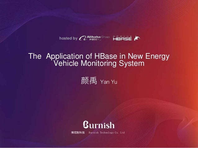 hosted by 颜禹 Yan Yu The Application of HBase in New Energy Vehicle Monitoring System 博尼施科技 Burnish Technology Co. Ltd