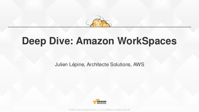 ©2015, Amazon Web Services, Inc. or its affiliates. All rights reserved Deep Dive: Amazon WorkSpaces Julien Lépine, Archit...