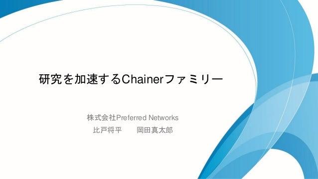研究を加速するChainerファミリー 株式会社Preferred Networks 比戸将平 岡田真太郎