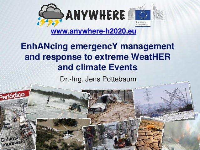 EnhANcing emergencY management and response to extreme WeatHER and climate Events www.anywhere-h2020.eu Dr.-Ing. Jens Pott...