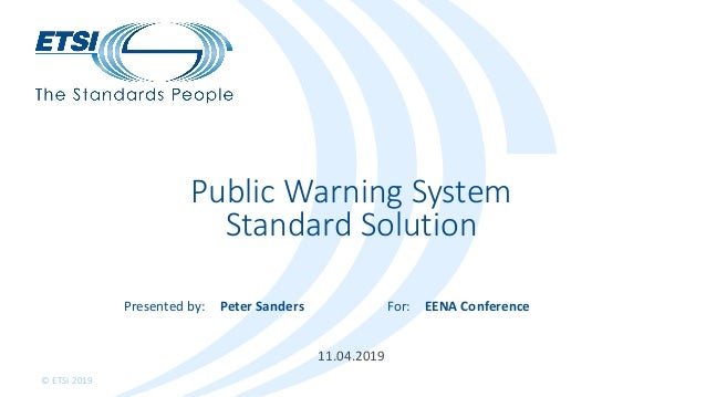 Presented by: For: © ETSI 2019 11.04.2019 Public Warning System Standard Solution Peter Sanders EENA Conference