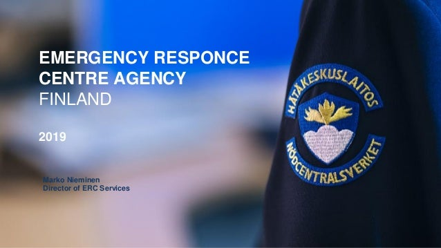 EMERGENCY RESPONCE CENTRE AGENCY FINLAND 2019 Marko Nieminen Director of ERC Services