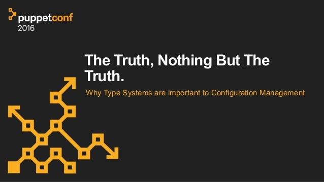 The Truth, Nothing But The Truth. Why Type Systems are important to Configuration Management