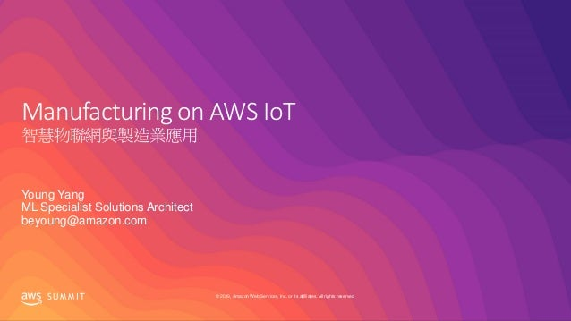 © 2019, Amazon Web Services, Inc. or its affiliates. All rights reserved.S U M M I T Manufacturing on AWS IoT 智慧物聯網與製造業應用 ...