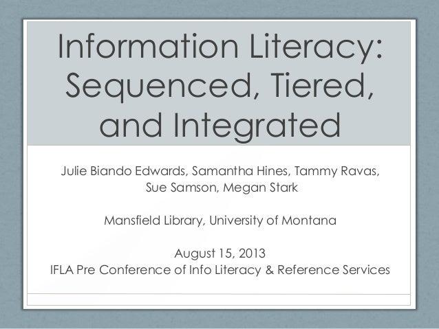 Information Literacy: Sequenced, Tiered, and Integrated Julie Biando Edwards, Samantha Hines, Tammy Ravas, Sue Samson, Meg...