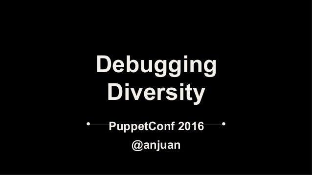 Debugging Diversity PuppetConf 2016 @anjuan