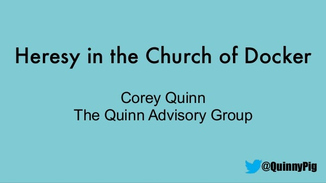 Heresy in the Church of Docker @QuinnyPig Corey Quinn The Quinn Advisory Group