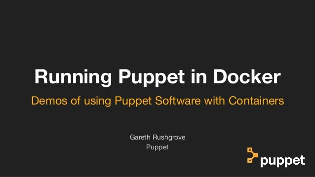 (without introducing more risk) Running Puppet in Docker Puppet Gareth Rushgrove Demos of using Puppet Software with Conta...