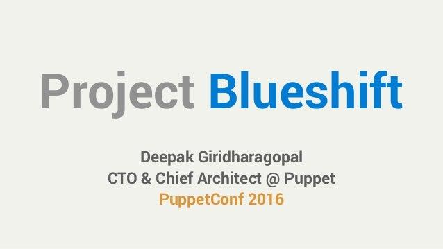 Project Blueshift Deepak Giridharagopal CTO & Chief Architect @ Puppet PuppetConf 2016