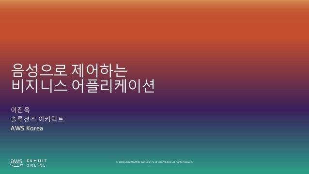 © 2020, Amazon Web Services, Inc. or its affiliates. All rights reserved. 음성으로 제어하는 비지니스 어플리케이션 이진욱 솔루션즈 아키텍트 AWS Korea