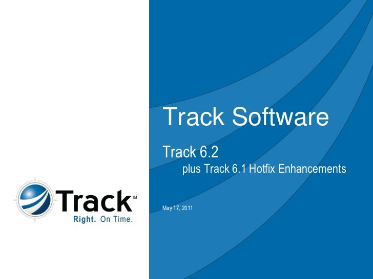 Track Software<br />Track 6.2        plus Track 6.1 Hotfix Enhancements<br />May 10, 2011<br />
