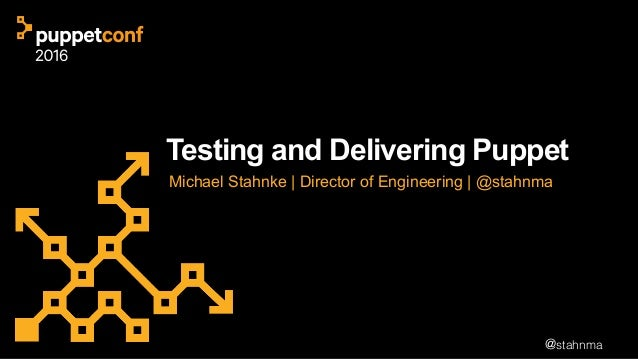 @stahnma Testing and Delivering Puppet Michael Stahnke | Director of Engineering | @stahnma