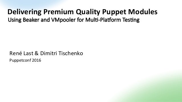 Delivering	Premium	Quality	Puppet	Modules	 René	Last	&	Dimitri	Tischenko	 Puppetconf	2016	 Using Beaker and VMpooler for M...