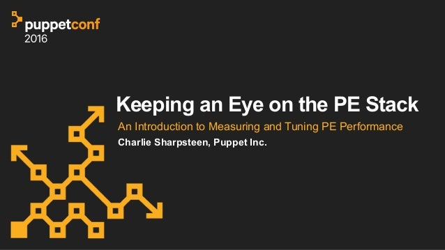 Keeping an Eye on the PE Stack An Introduction to Measuring and Tuning PE Performance Charlie Sharpsteen, Puppet Inc.