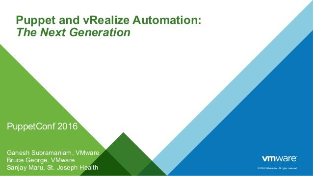 © 2016 VMware Inc. All rights reserved. Puppet and vRealize Automation: The Next Generation PuppetConf 2016 Ganesh Subrama...