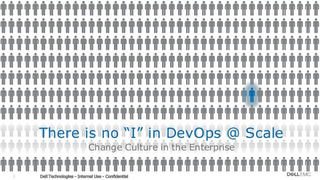 "Dell Technologies - Internal Use - Confidential1 There is no ""I"" in DevOps @ Scale Change Culture in the Enterprise"