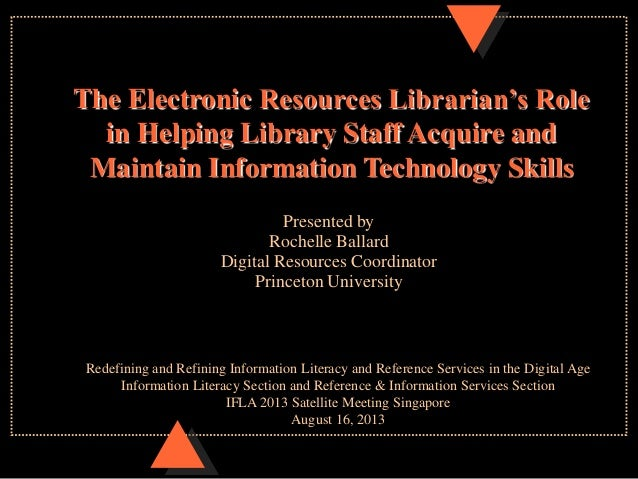 Presented by Rochelle Ballard Digital Resources Coordinator Princeton University The Electronic Resources Librarian's Role...