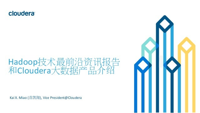 1  ©  Cloudera,  Inc.  All  rights  reserved.      Hadoop技术最前沿资讯报告   和Cloudera大数据产品介绍        Kai ...
