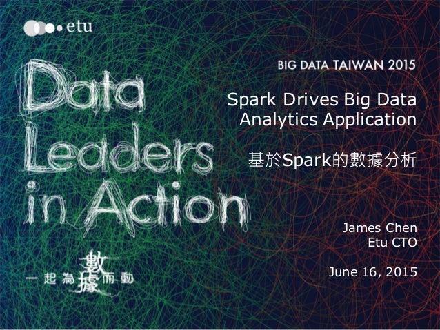 1 Spark Drives Big Data Analytics Application 基於Spark的數據分析 James Chen Etu CTO June 16, 2015