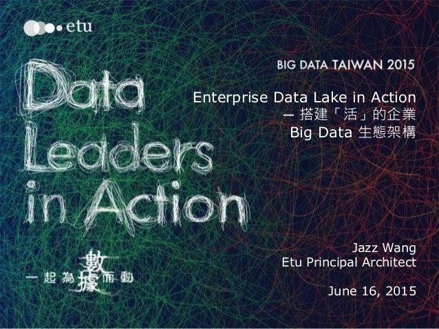1 Enterprise Data Lake in Action ─ 搭建「活」的企業 Big Data 生態架構 Jazz Wang Etu Principal Architect June 16, 2015