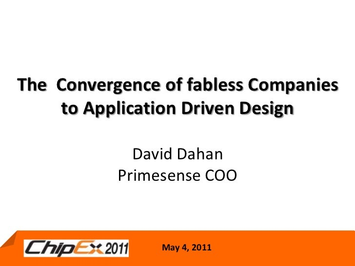 The  Convergence of fabless Companies to Application Driven DesignDavid Dahan Primesense COO <br />May 4, 2011<br />