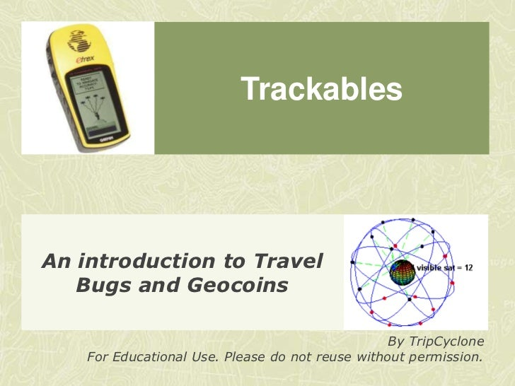 Trackables<br />An introduction to Travel Bugs and Geocoins<br />By TripCyclone<br />For Educational Use. Please do not re...
