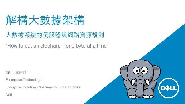 """解構⼤大數據架構 ⼤大數據系統的伺服器與網路資源規劃 """"How to eat an elephant – one byte at a time"""" CP Li 李俊邦 Enterprise Technologist Enterprise Solu..."""