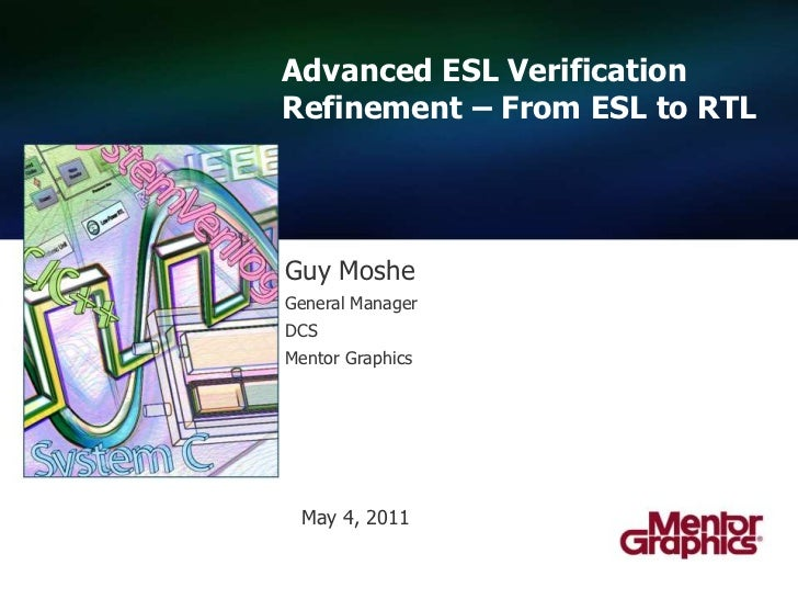 Advanced ESL Verification Refinement – From ESL to RTL  <br />Guy Moshe<br />General Manager<br />DCS<br />Mentor Graphics...