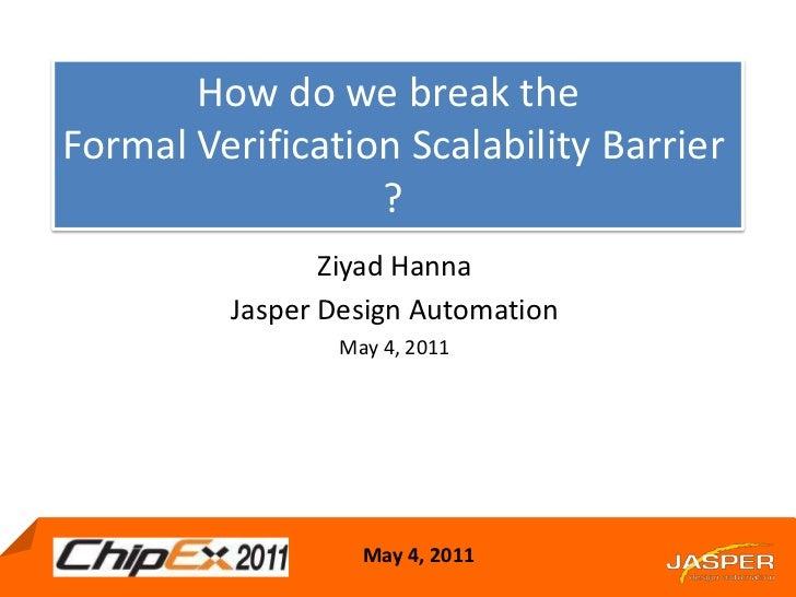 How do we break the <br />Formal Verification Scalability Barrier ?<br />Ziyad Hanna<br />Jasper Design Automation<br />Ma...