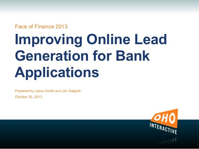Face of Finance 2013  Improving Online Lead Generation for Bank Applications Prepared by Jason Smith and Jim Dalglish Octo...
