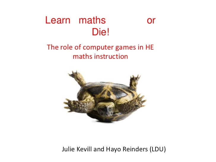 Learn   maths               or Die!<br />The role of computer games in HE maths instruction<br />Julie Kevill and Hayo Rei...