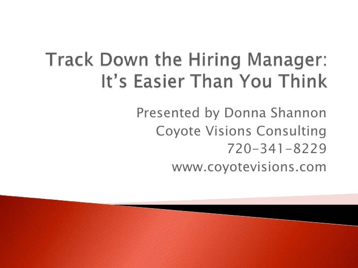 Track Down the Hiring Manager:It's Easier Than You Think<br />Presented by Donna Shannon<br />Coyote Visions Consulting<br...