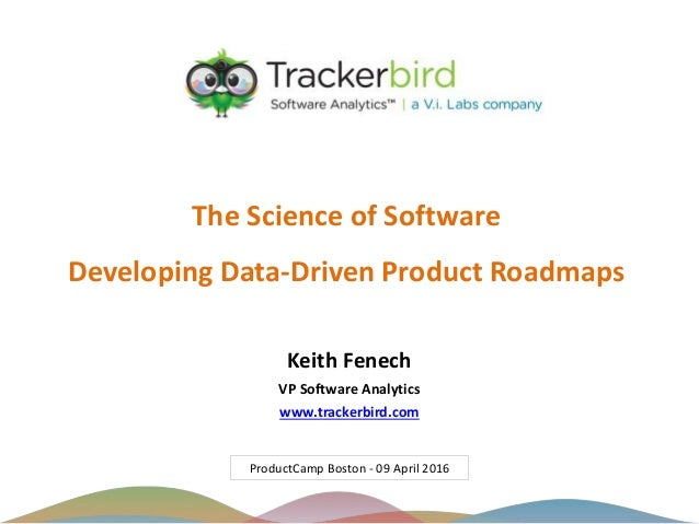 The Science of Software Developing Data-Driven Product Roadmaps ProductCamp Boston - 09 April 2016 Keith Fenech VP Softwar...