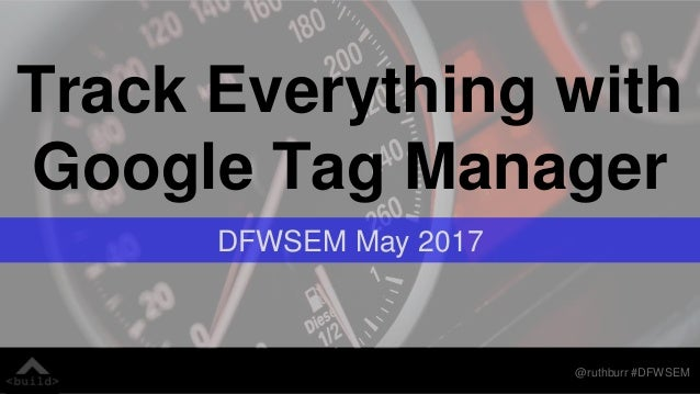 @ruthburr #DFWSEM Track Everything with Google Tag Manager DFWSEM May 2017