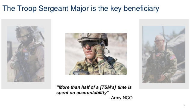 "24 ""More than half of a [TSM's] time is spent on accountability"" - Army NCO The Troop Sergeant Major is the key beneficiary"