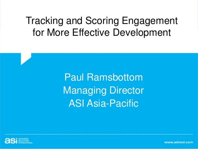 Tracking and Scoring Engagement for More Effective Development Paul Ramsbottom Managing Director ASI Asia-Pacific