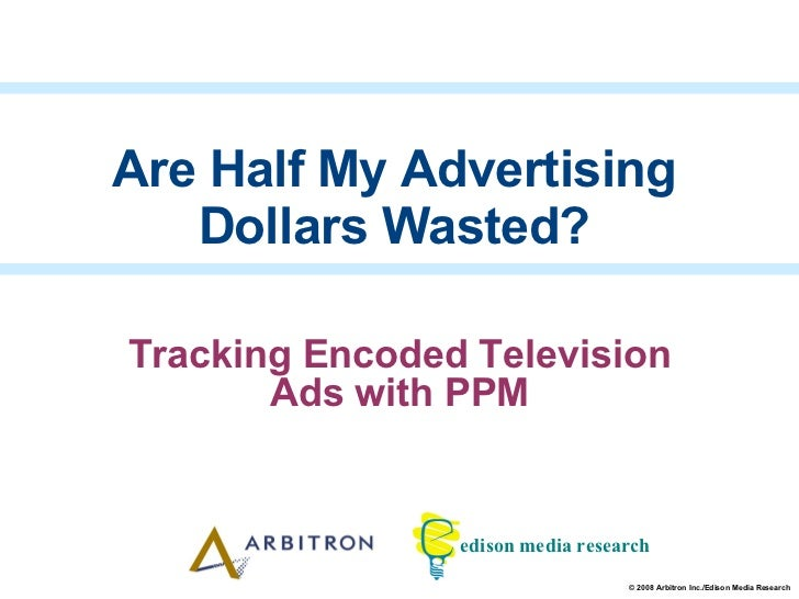 Tracking Encoded Television Ads with PPM Are Half My Advertising Dollars Wasted?