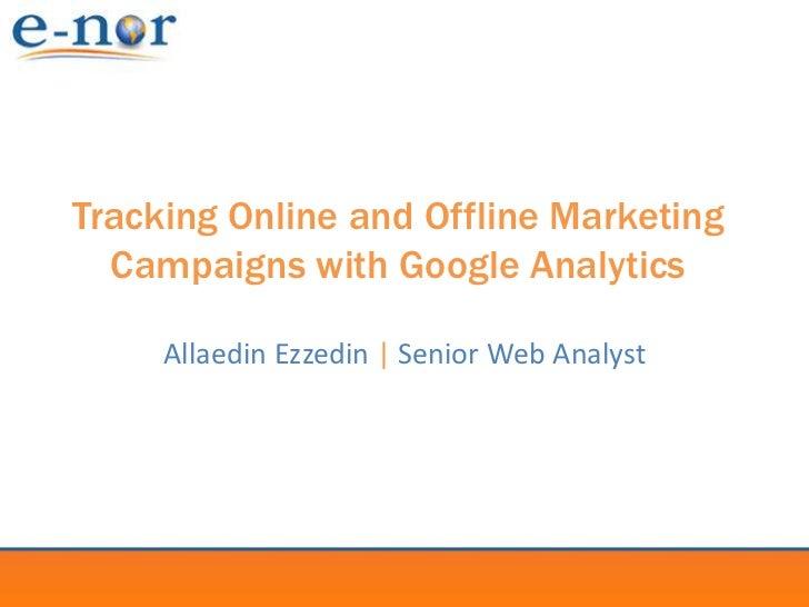 Tracking Online and Offline Marketing Campaigns with Google Analytics<br />Allaedin Ezzedin |Senior Web Analyst<br />