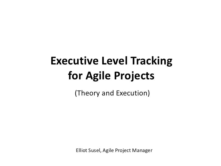 Executive Level Tracking for Agile Projects (Theory and Execution) Elliot Susel, Agile Project Manager