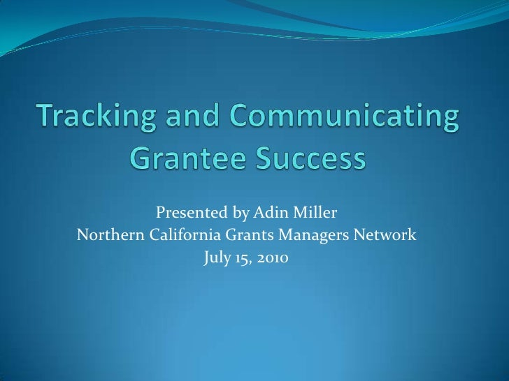 Tracking and Communicating Grantee Success<br />Presented by Adin Miller<br />Northern California Grants Managers Network ...
