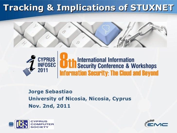 Tracking & Implications of STUXNET    Jorge Sebastiao    University of Nicosia, Nicosia, Cyprus    Nov. 2nd, 2011