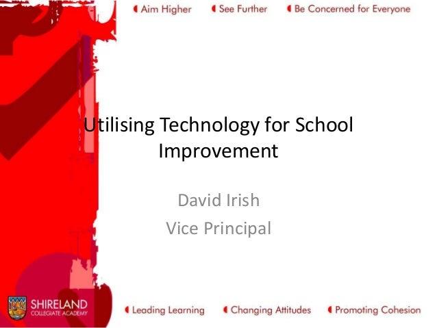 Utilising Technology for School Improvement David Irish Vice Principal
