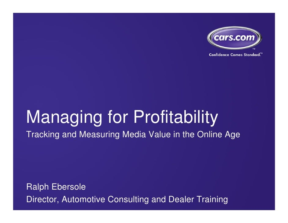 Managing for Profitability Tracking and Measuring Media Value in the Online Age     Ralph Ebersole Director, Automotive Co...
