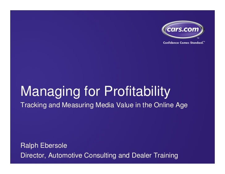 Managing for ProfitabilityTracking and Measuring Media Value in the Online AgeRalph EbersoleDirector, Automotive Consultin...